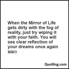 When the Mirror of Life gets dirty with the fog of reality, just try wiping it with your faith. You will see clear reflection - Life Quote