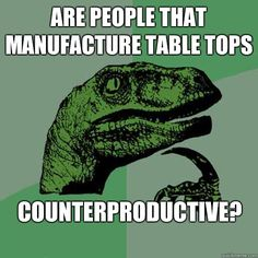 Philosoraptor - Are people that manufacture table tops Counterproductive