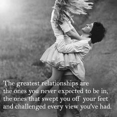 The greatest relationship are the ones you never expected to be in, the ones that swept you off your feet and challenged every view you've had.