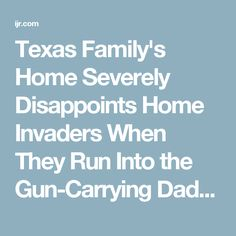 Texas Family's Home Severely Disappoints Home Invaders When They Run Into the Gun-Carrying Daddy