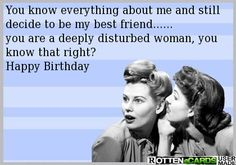 You know everything about me and still decide to be my best friend...... you are a deeply disturbed woman, you know that right? Happy Birthday