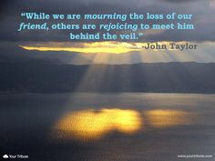 Quote | John Taylor: While we are mourning the loss of our friend, others are rejoicing to meet him behind the veil. #lossoffriend #quotes #grief
