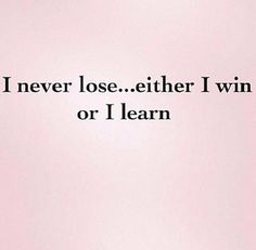 I never lose... either I win or I learn