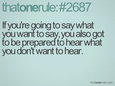 say what you want  but be prepared to hear what you don't want to hear!