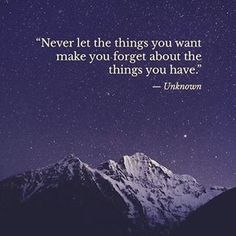 Never let the things you want make you forget about the things you have -Unknown. This shining piece of wisdom is one of my favorite quotes and affirmtions. Gratitute party, anyone?