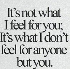 It's what I don't feel for anyone BUT YOU!