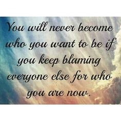 https://flic.kr/p/hJPedH | You will never become who you want to be if you keep blaming everyone else for who you are now. #quote