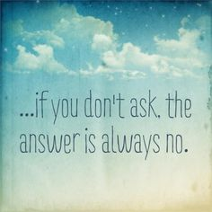 ...if you don't ask, the answer is always no.