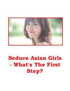 Seduce Asian Girls - What's The First Step? by WhiteDog9 via slideshare