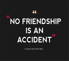 No friendship is an accident. | O. Henry, Heart of the West