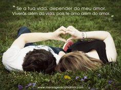 Se a tua vida, depender do meu amor, viverás além da vida, pois te amo além do amor.