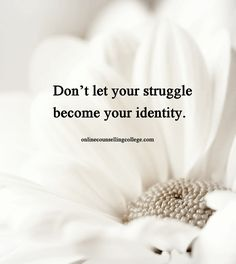 """Don't let your struggle become your identity."" Self improvement and counseling quotes. Created and posted by the Online Counselling College."