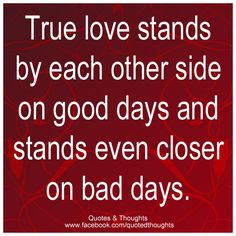 True love stands by each other on good days and stands even closer on bad days.