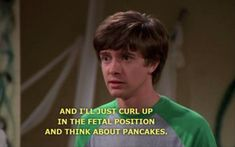 "Eric (in the locker room about to be attacked): ""And I'll just curl up in the fetal position and think about pancakes"" 70s Quotes, That 70s Show Quotes, Film Quotes, Movies Showing, Movies And Tv Shows, Eric Foreman, Reaction Pictures, Funny Pictures, Thats 70 Show"