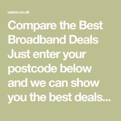 Compare the Best Broadband Deals  Just enter your postcode below and we can show you the best deals available in your local area