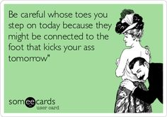 Be careful whose toes you step on today because they might be connected to the foot that kicks your ass tomorrow.