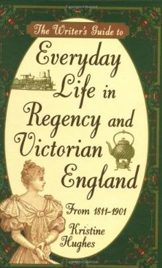 The Writer's Guide to Everyday Life in Regency and Victorian England from 1811-1901
