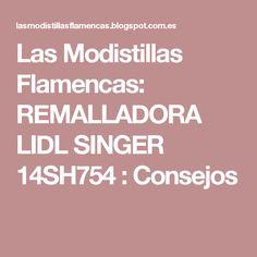 Las Modistillas Flamencas: REMALLADORA LIDL SINGER  14SH754 : Consejos