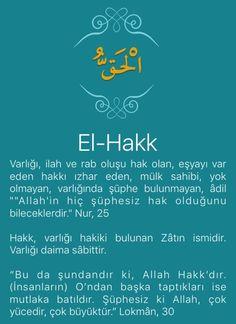 """Varlığı, ilah ve rab oluşu hak olan, eşyayı var eden hakkı ızhar eden, mülk sahibi, yok olmayan, varlığında şüphe bulunmayan, âdil """"""""Allah'in hiç şüphesiz hak olduğunu bileceklerdir."""" Nur, 25   Hakk, varlığı hakiki bulunan Zâtın ismidir. Varlığı daima sâbittir.   """"Bu da şundandır ki, Allah Hakk'dır. (İnsanların) O'ndan başka taptıkları ise mutlaka batıldır. Şüphesiz ki Allah, çok yücedir, çok büyüktür."""" Lokmân, 30   Hakikaten var olan yalnız Allah'tır."""""""