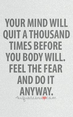 Feel the fear. Do it anyway. Mind over matter.