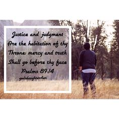 """""""Justice and judgment are the habitation of thy throne: mercy and truth shall go before thy face."""" Psalms 89:14 """
