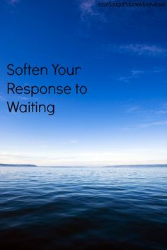 Soften your response to waiting.  -christyfitzwater.com