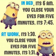The relativity of time as explained by a Minion. (The opposite of this observation is true if you love your work!)
