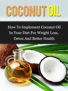 Coconut Oil: How To Implement Coconut Oil In Your Diet For Weight Loss, Detox And Better Health (Coconut Oil Handbook(Updated)).