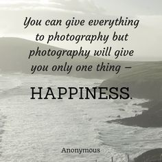 """""""You can give everything to photography but photography will give you only one thing - Happiness."""" Anonymous"""