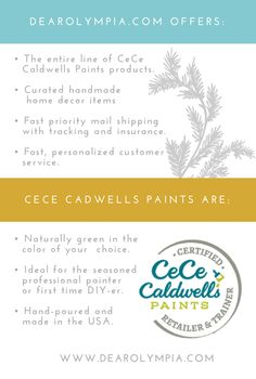 "CeCe Caldwell's natural chalk + clay Paints​ are perfect for painting furniture and decor plus they are eco-friendly and non-toxic so you can paint inside in the AC!  At DearOlympia.com, we ship out paint orders almost daily Monday - Saturday and offer superb customer service. We have a 5 star rating and in the words of Jen, one of our online customers, ""You have the fastest shipping and I love CeCe Caldwell Paints."""