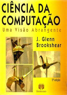 BROOKSHEAR, J. Glenn. Ciência da computação: uma visão abrangente. Tradução de Cheng Mei Lee, Revisão técnica de João José Neto. 5 ed. Porto Alegre: Bookman, 2000. 499 p. ISBN 8573075376. Inclui índice; il. tab. quad.; 25x18cm.  Palavras-chave: COMPUTACAO/Ciência; CIENCIA DA COMPUTACAO.  CDU 004 / B873c / 5 ed. / 2000