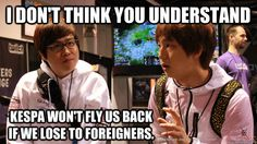 I don't think you understand KESPA won fly us back if we lose to foreigners