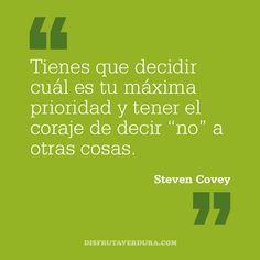 """Tienes que decidir cuál es tu máxima prioridad y tener el coraje de decir """"no"""" a otras cosas. Steven Covey"""