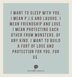 I want to sleep with you. I mean p.j.s and laughs. I mean friendship and love. I mean protecting each other from monsters, of any kind. I want to build a fort of love and protection for you. For us.