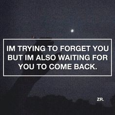 Yeah. I'd love to be able to move on, but I hope and pray you change your mind and come back to me.