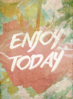Enjoy today. Enjoy life