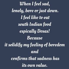 When I feel sad, lonely, bore or just down. I feel like to eat south Indian food espically Dosas! Because it solidify my feeling of boredom and confirms that sadness has its own value. #‎QuotesYouLove‬ ‪#‎QuoteOfTheDay‬ ‪#‎FeelingLonely‬ ‪#‎QuotesOnFeelingLonely‬ ‪#‎FeelingLonelyQuotes ‬  Visit our website  for text status wallpapers.  www.quotesulove.com