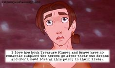 """I love how both Treasure Planet and Brave have no romantic subplot! The heroes go after their own dreams and don't need love at this point in their lives."""
