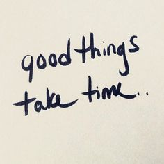 LIFE QUOTE : Good things take time