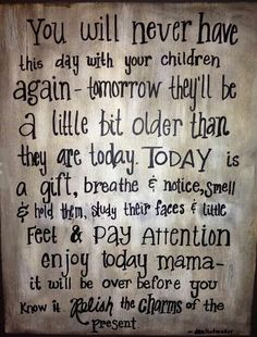 Don't risk through life, enjoy those kids. They'll be adults soon enough, married with kids of their own and be wrapped up in their life. Hug a little longer, kiss them more often (even if they don't want it) and DON'T BE DO HARD ON THEM! !!!