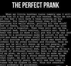 Perfect Prank, but takes a lot of planning and is a little over the top