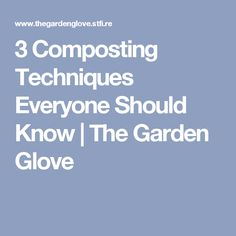 3 Composting Techniques Everyone Should Know | The Garden Glove