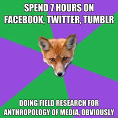 Spend 7 hours on facebook, twitter, tumblr doing field research for anthropology of media, obviously