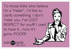 To those folks who believe Im a Hater... Id like to clarify something. I dont Hate you. Ive LOST RESPECT for you!!!! I used to have it... now its gone...POOF!!!