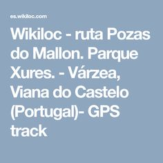 Wikiloc - ruta Pozas do Mallon. Parque Xures. - Várzea, Viana do Castelo (Portugal)- GPS track