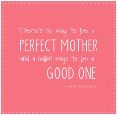 There is no way to be a perfect mother, but a million ways to be a good one. #quote *true.