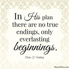 """""""In His plan there are no true endings, only everlasting beginnings."""" President Uchtdorf #ldsconf #quotes"""