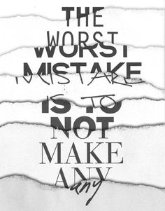 """The worst mistake is to not make any"""