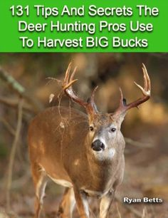 131 Tips And Secrets The Deer Hunting Pros Use To Harvest Big Bucks! Tips - Tactics - Methods For Trophy Bucks.