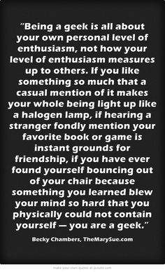 Unfortunately, one of my friends has implied to me that you can only consider yourself a nerd or geek if you are savvy and know things a usual geek knows. Being an insecure introvert, this makes me reeeeally cautious in calling myself a geek. To make things worse, I am a... Mild person? So yeah... But this quote still makes me smile! And agree with it.